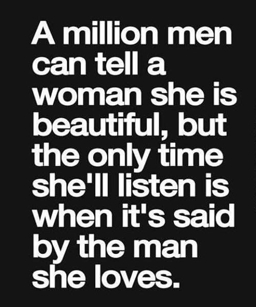 A million men can tell a woman she is beautiful, nut the only times he'll listen is when it's said by the man she loves.