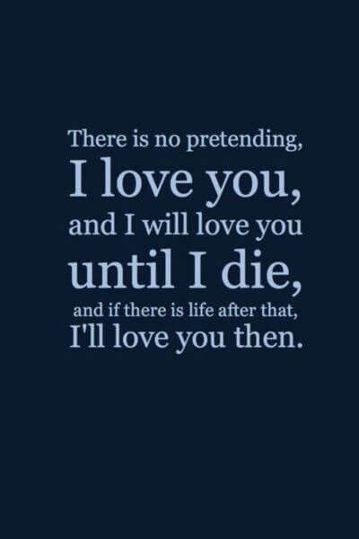There is no pretendding, I Love You and i will love you until i die, and if there is life after that , I'll love you then.