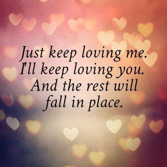 Just keep loving me.I'll keep loving you.And the rest will fall in place.