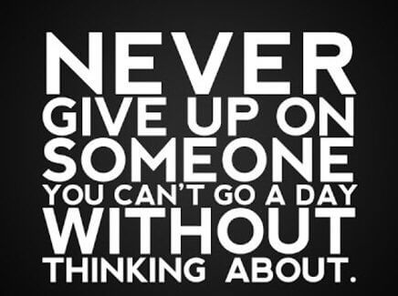 Never give up on sumone .You Can't go a day without thinking about.
