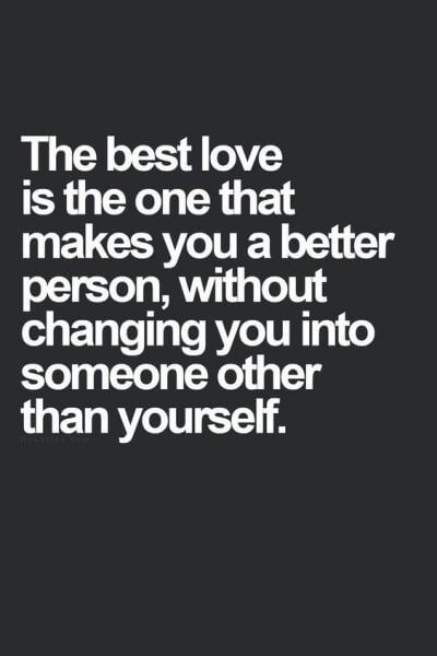 The best love is the one that makes you better person, without changing you into someone other than yourself.