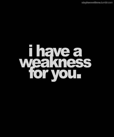 I have a weakness for you.