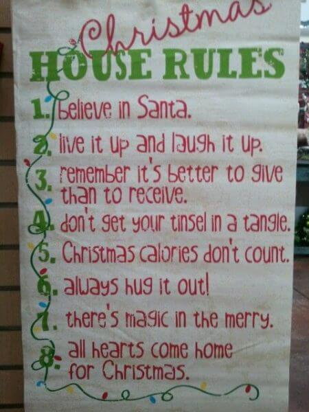 Christmas House  Rules 1. Believe in sannta . 2. live it up &  laugh it up. 3. remember it's better to give than to recieve. 4. don't get your tinsel in a tangle. 5. christmas calories don't count. 6. always hug it out. 7. there's magic in the merry. 8. all hearts come home for christmas.