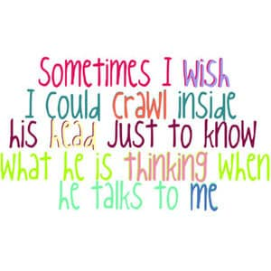 Sometimes i wish i could crawl inside his head just to know what he is thinking when he talks to me
