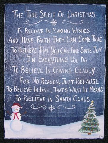 The True Spirit Of Christmas: To believe in making wishes and have faith they can come true to believe that you can find some joy in everything you do  to believe in giving gladly for no reason, just because to believe in love...that's what it means to believe in santa claus