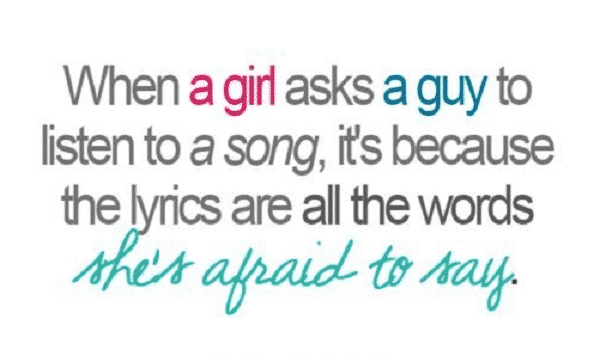 When a girl asks a guy to listeen a song , it's because the lyrics are all the words She's Afraid to say.