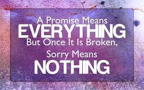 A promise means EVERYTHING But once it is broken , Sorry means NOTHING.