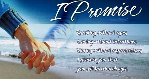 I promise  Speaking without egos, Loving without intentions, caring without expectations, I promise you that you will be mine  always.
